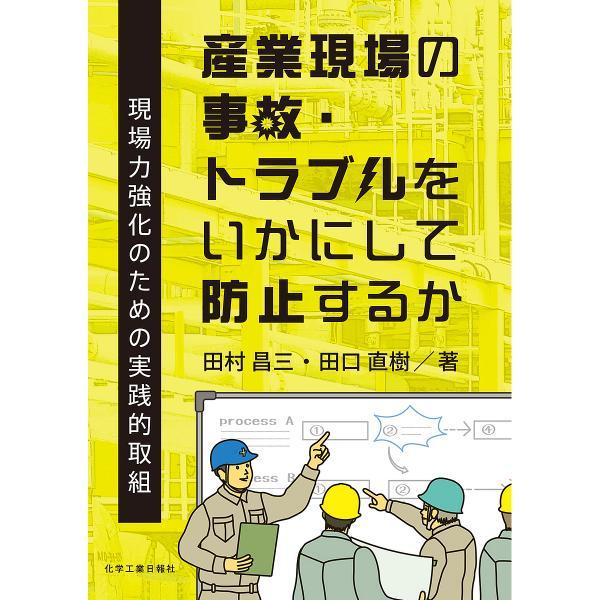 産業現場の事故・トラブルをいかにして防止するか 現場力強化のための実践的取組/田村昌三/田口直樹