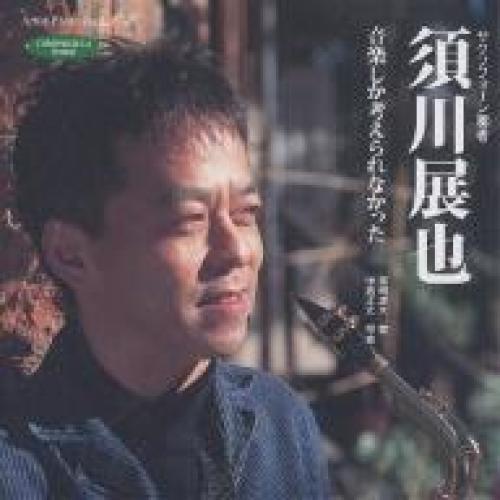 須川展也 音楽しか考えられなかった サクソフォーン奏者/真嶋雄大/中島正之