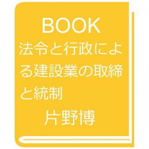 法令と行政による建設業の取締と統制/片野博