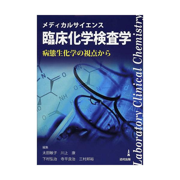 メディカルサイエンス臨床化学検査学 病態生化学の視点から/太田敏子/川上康/下村弘治