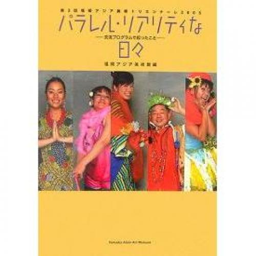 パラレル・リアリティな日々 第3回福岡アジア美術トリエンナーレ2005 交流プログラムで起ったこと/福岡アジア美術館