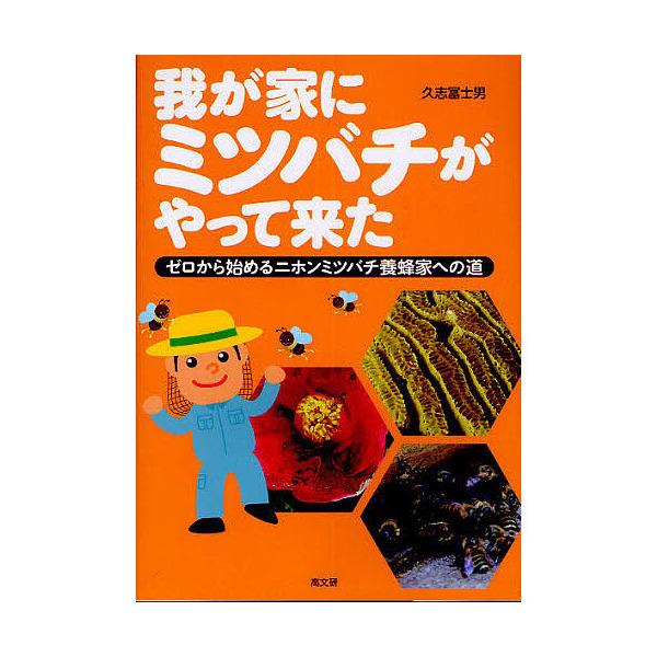 我が家にミツバチがやって来た ゼロから始めるニホンミツバチ養蜂家への道/久志富士男