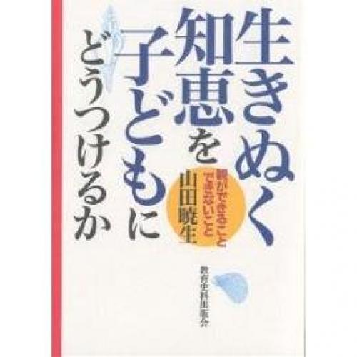 生きぬく知恵を子どもにどうつけるか 親ができること・できないこと/山田暁生