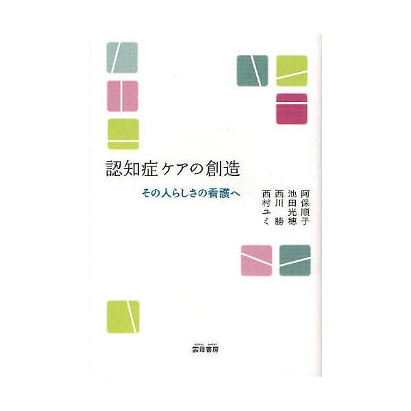 認知症ケアの創造 その人らしさの看護へ/阿保順子/池田光穂/西川勝