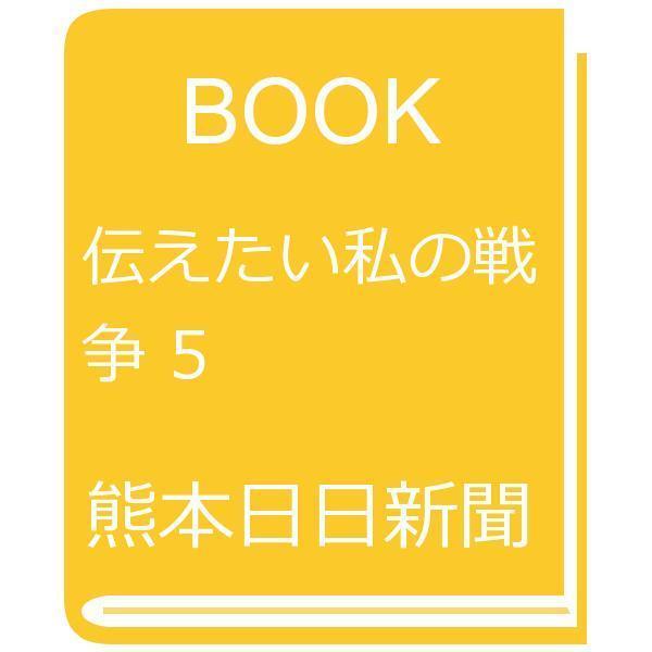伝えたい私の戦争 5/熊本日日新聞社