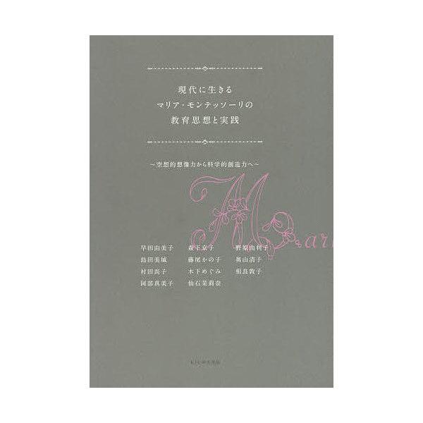 現代に生きるマリア・モンテッソーリの教育思想と実践 空想的想像力から科学的創造力へ/早田由美子