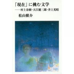 「現在」に挑む文学 村上春樹・大江健三郎・井上光晴/松山愼介
