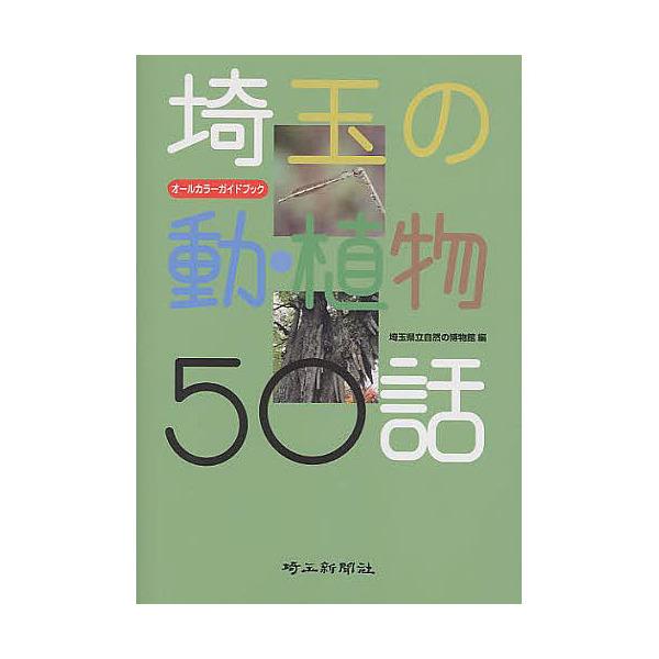埼玉の動・植物50話 オールカラーガイドブック/埼玉県立自然の博物館