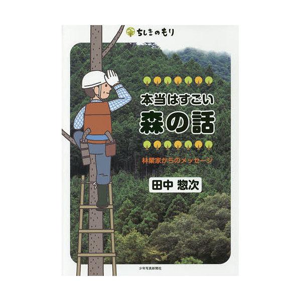 本当はすごい森の話 林業家からのメッセージ/田中惣次
