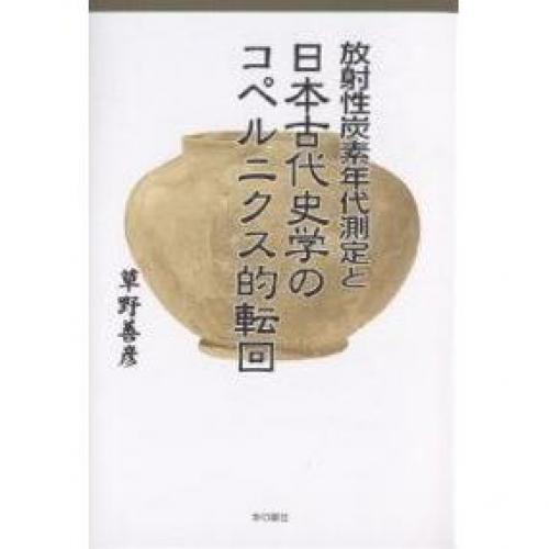 放射性炭素年代測定と日本古代史学のコペルニクス的転回/草野善彦