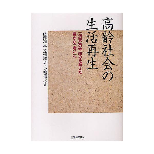高齢社会の生活再生 「消費」の枠組みを超えた豊かな「老い」へ/藤澤和恵/遠州敦子/小嶋信夫