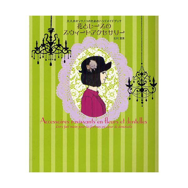 花とレースのスウィートアクセサリー 大人のオンナノコのためのハンドメイドブック/石川恵美