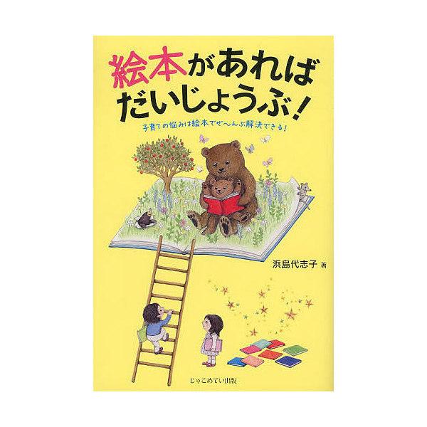 絵本があればだいじょうぶ! 子育ての悩みは絵本でぜ~んぶ解決できる!/浜島代志子