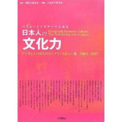 パフォーミングアーツにみる日本人の文化力 アーティスト30人のロングインタビュー集2004-2007/文化科学研究所