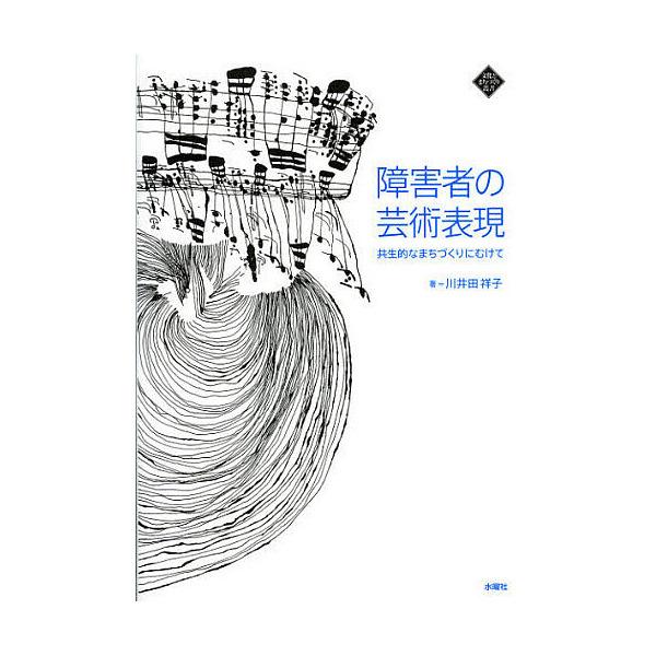 障害者の芸術表現 共生的なまちづくりにむけて/川井田祥子