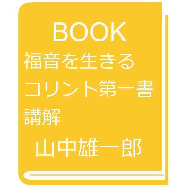 福音を生きる コリント第一書講解/山中雄一郎