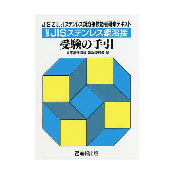 JISステンレス鋼溶接受験の手引 JIS Z 3821ステンレス鋼溶接技能者研修テキスト/日本溶接協会出版委員会