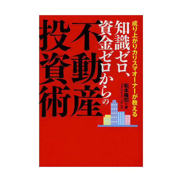 知識ゼロ、資金ゼロからの不動産投資術 成り上がりカリスマオーナーが教える/松本隆司