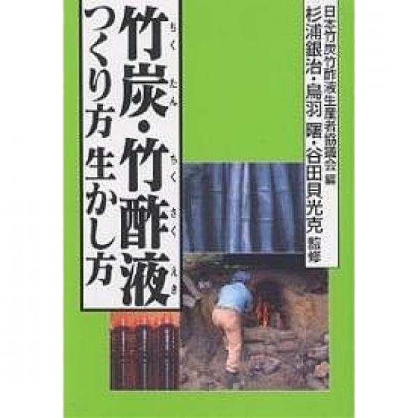 竹炭・竹酢液つくり方生かし方/日本竹炭竹酢液生産者協議会