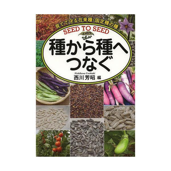 種から種へつなぐ 育てて守る在来種・固定種の種/西川芳昭
