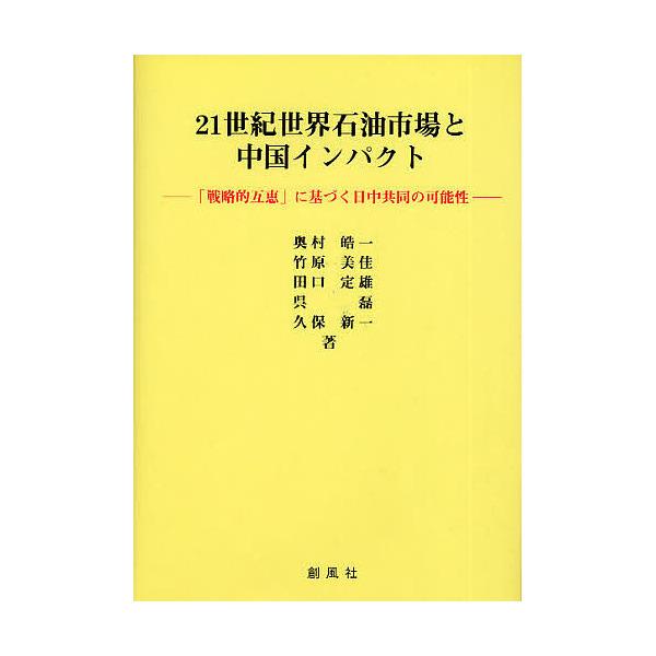 21世紀世界石油市場と中国インパクト 「戦略的互恵」に基づく日中共同の可能性/奥村皓一