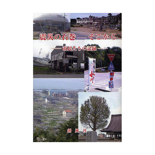 震災の石巻-そこから 市民たちの記録/創風社編集部