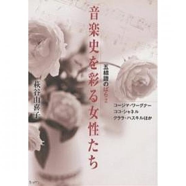 音楽史を彩る女性たち コージマ・ワーグナー ココ・シャネル クララ・ハスキルほか/萩谷由喜子
