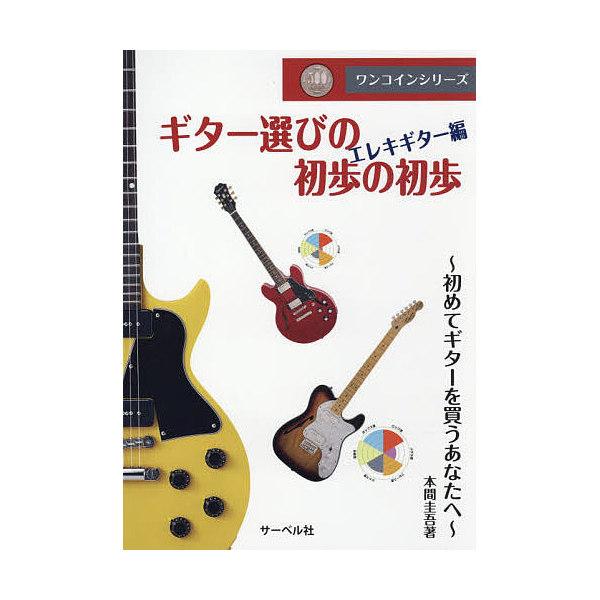 ギター選びの初歩の初歩 初めてギターを買うあなたへ エレキギター編/本間圭吾