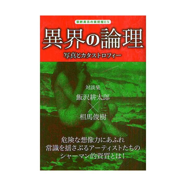 異界の論理 写真とカタストロフィー/飯沢耕太郎/相馬俊樹