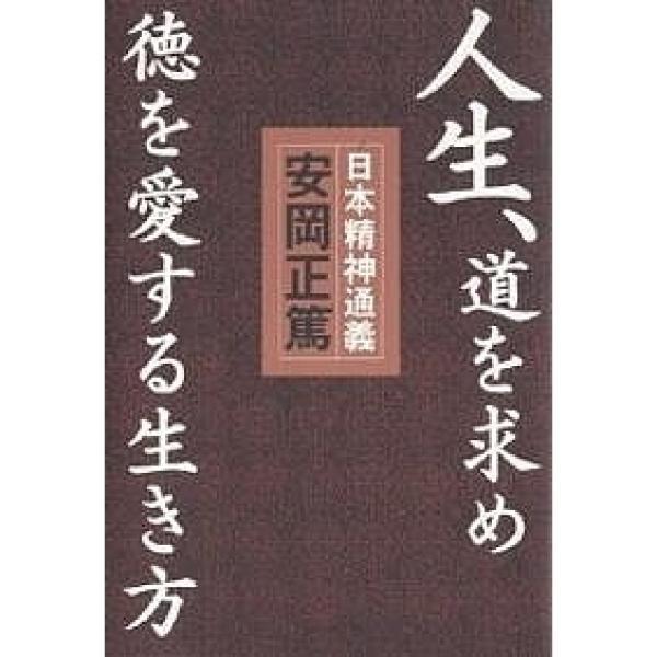 人生、道を求め徳を愛する生き方 日本精神通義 この国の心の源流と真髄を学ぶ/安岡正篤