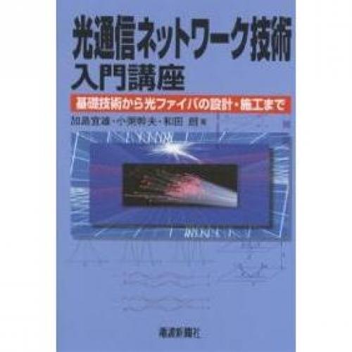 光通信ネットワーク技術入門講座 基礎技術から光ファイバの設計・施工まで/加島宜雄