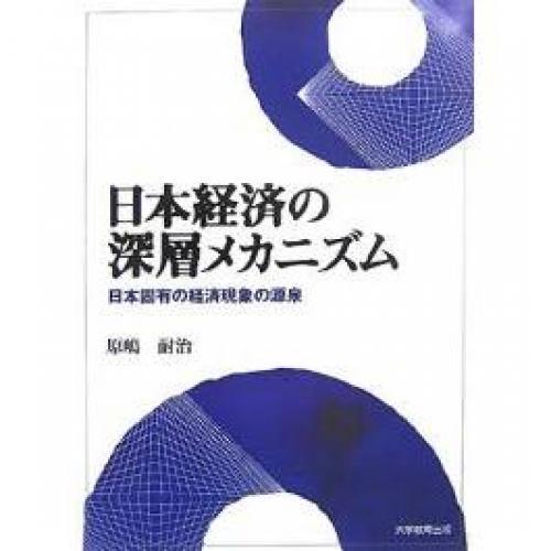 日本経済の深層メカニズム 日本固有の経済現象の源泉/原嶋耐治