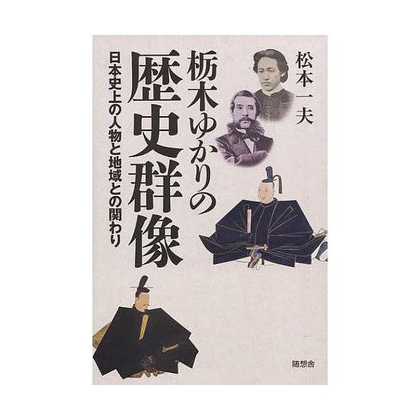 栃木ゆかりの歴史群像 日本史上の人物と地域との関わり/松本一夫
