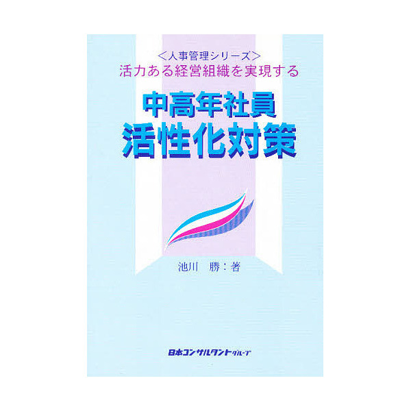 中高年社員活性化対策 活力ある経営組織を実現する/池川勝