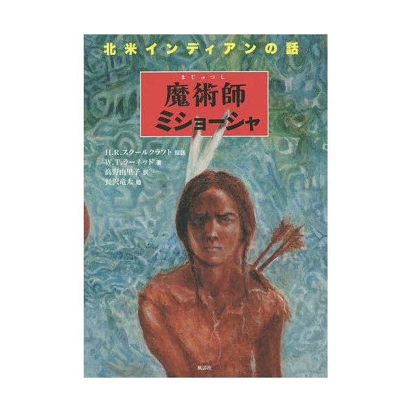 魔術師ミショーシャ 北米インディアンの話/ヘンリー・ロウ・スクールクラフト採話ウィリアム・トロウブリッジ・ラーネッド/高野由里子/長沢竜太