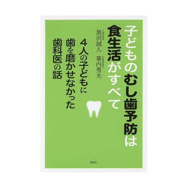 子どものむし歯予防は食生活がすべて 4人の子どもに歯を磨かせなかった歯科医の話/黒沢誠人/幕内秀夫