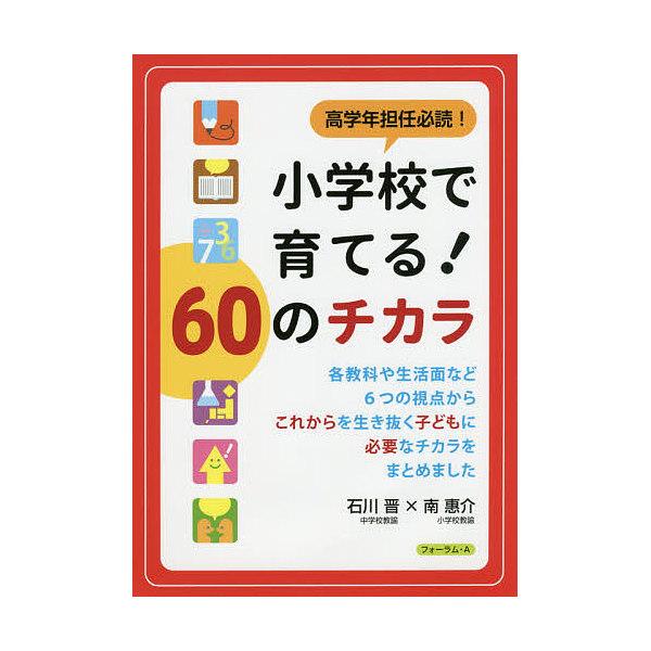 高学年担任必読!小学校で育てる!60のチカラ/石川晋/南惠介