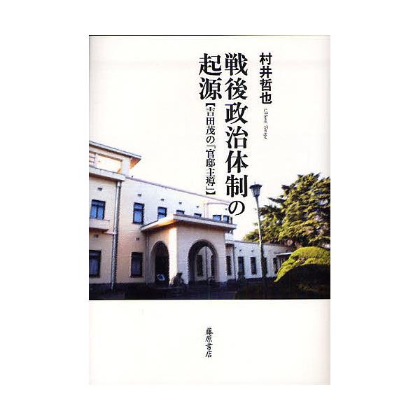 戦後政治体制の起源 吉田茂の「官邸主導」/村井哲也