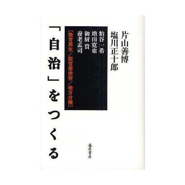 「自治」をつくる 教育再生/脱官僚依存/地方分権/片山善博