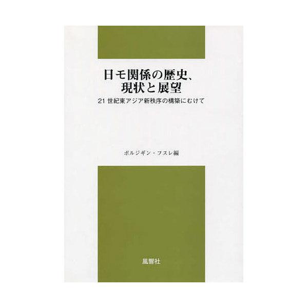 日モ関係の歴史、現状と展望 21世紀東アジア新秩序の構築にむけて/ボルジギン・フスレ