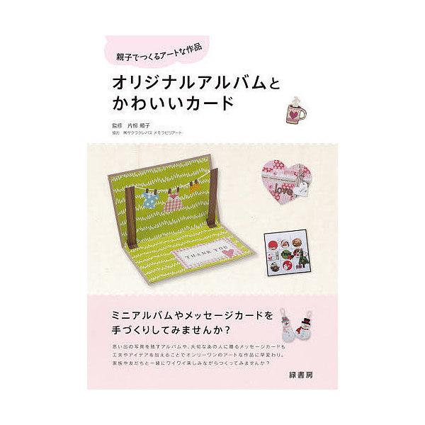 オリジナルアルバムとかわいいカード 親子でつくるアートな作品/片柳頼子
