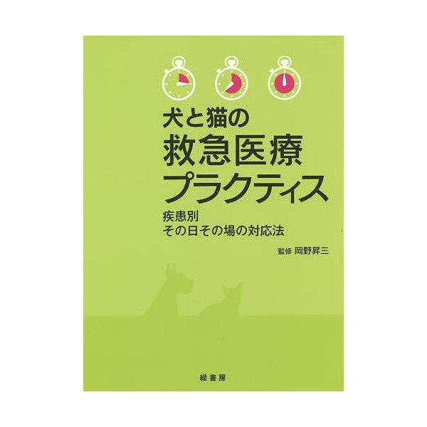 犬と猫の救急医療プラクティス 疾患別その日その場の対応法/岡野昇三