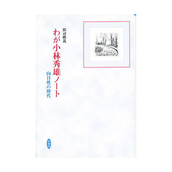 わが小林秀雄ノート 向日性の時代/郡司勝義