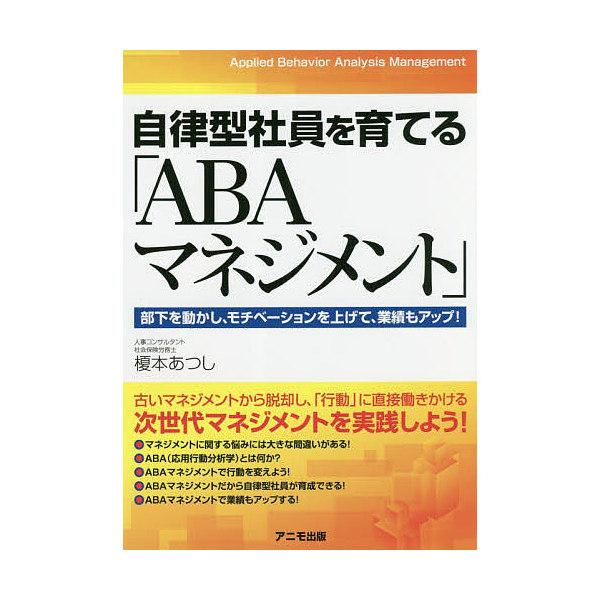 自律型社員を育てる「ABAマネジメント」 部下を動かし、モチベーションを上げて、業績もアップ!/榎本あつし