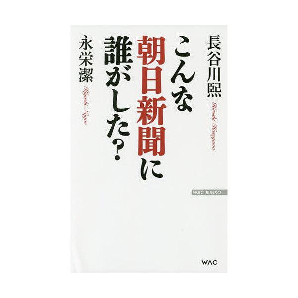 こんな朝日新聞に誰がした?/長谷川煕/永栄潔