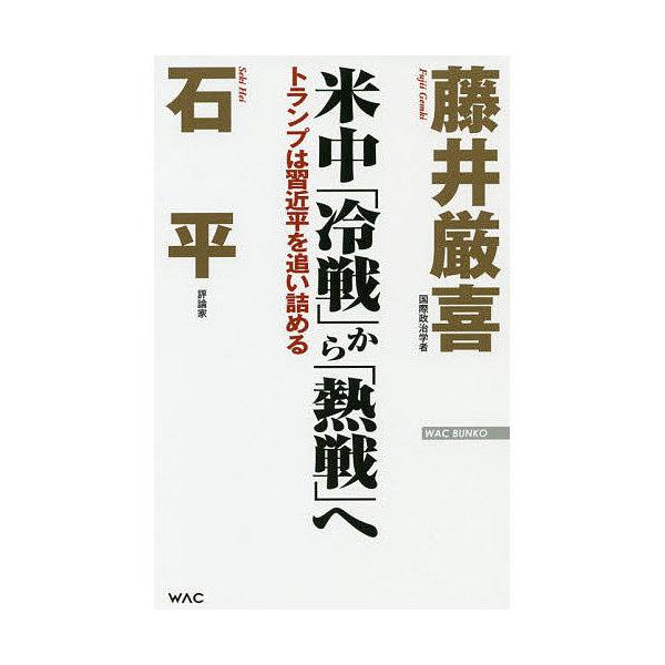 米中「冷戦」から「熱戦」へ トランプは習近平を追い詰める/藤井厳喜/石平