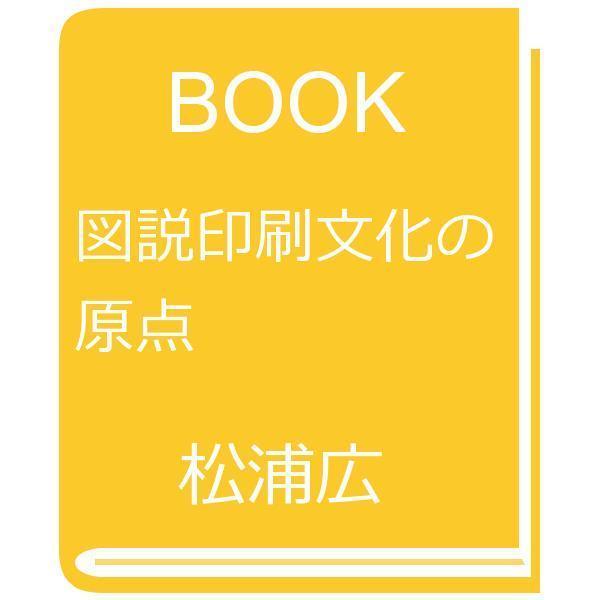 図説印刷文化の原点/松浦広