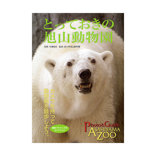 とっておきの旭山動物園 動物園を散歩しよう。 撮影アドバイス付/今津秀邦/旭川市旭山動物園/旅行