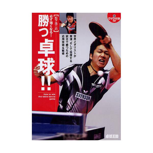 松下浩二の必ず強くなる!勝つ卓球!! 世界メダリストが実演、そして伝授する試合で勝つための応用技術&戦術/松下浩二
