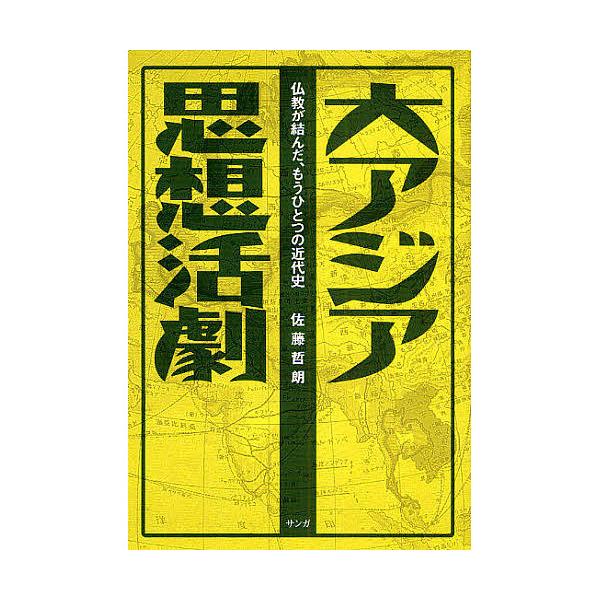 大アジア思想活劇 仏教が結んだ、もうひとつの近代史/佐藤哲朗